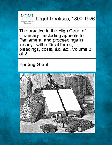 The Practice in the High Court of Chancery: Including Appeals to Parliament, and Proceedings in ...