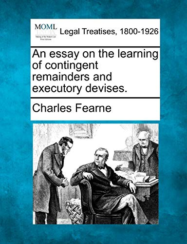 An essay on the learning of contingent remainders and executory devises.: Charles Fearne