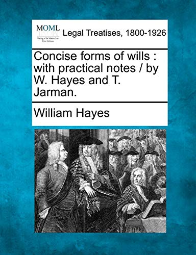 Concise Forms of Wills: With Practical Notes By W. Hayes and T. Jarman.: William Hayes