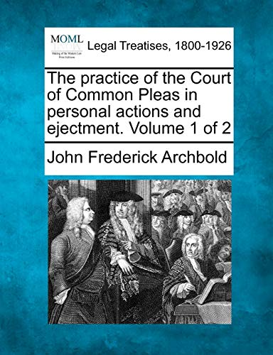 The practice of the Court of Common Pleas in personal actions and ejectment. Volume 1 of 2: John ...