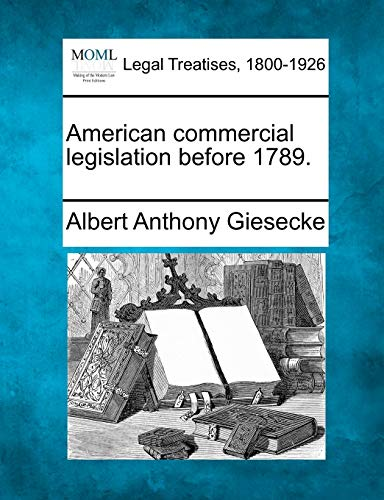 American commercial legislation before 1789.: Albert Anthony Giesecke