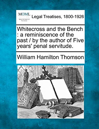 Whitecross and the Bench: A Reminiscence of the Past By the Author of Five Years Penal Servitude.: ...