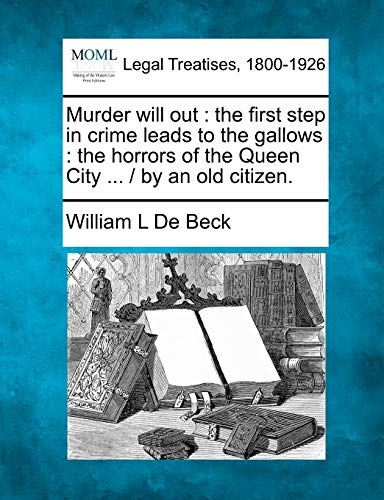 9781240065462: Murder will out: the first step in crime leads to the gallows : the horrors of the Queen City ... / by an old citizen.