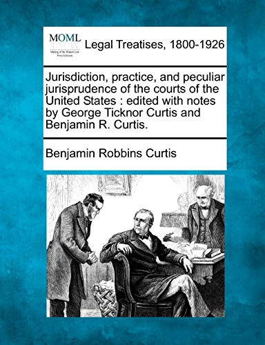 9781240069507: Jurisdiction, practice, and peculiar jurisprudence of the courts of the United States: edited with notes by George Ticknor Curtis and Benjamin R. Curtis.