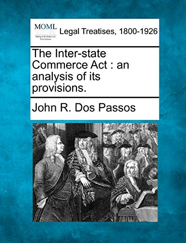 The Inter-State Commerce ACT: An Analysis of Its Provisions.: John R. Dos Passos