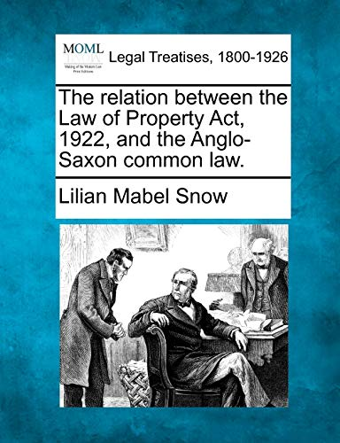 The relation between the Law of Property Act, 1922, and the Anglo-Saxon common law.: Lilian Mabel ...