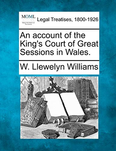 An Account of the Kings Court of Great Sessions in Wales.: W. Llewelyn Williams