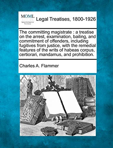 The Committing Magistrate: A Treatise on the Arrest, Examination, Bailing, and Commitment of ...