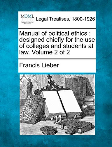 Manual of Political Ethics: Designed Chiefly for the Use of Colleges and Students at Law. Volume 2 ...