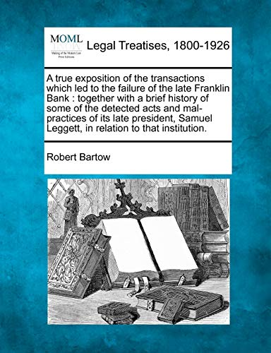 A True Exposition of the Transactions Which Led to the Failure of the Late Franklin Bank: Together ...