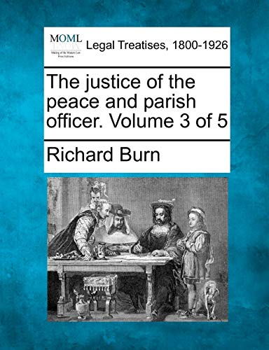 The justice of the peace and parish officer. Volume 3 of 5: Richard Burn