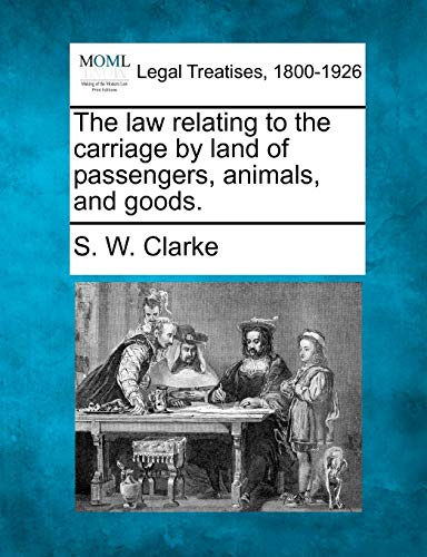 The law relating to the carriage by land of passengers, animals, and goods.: S. W. Clarke