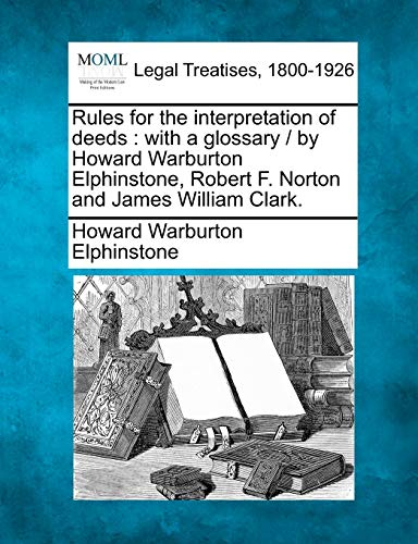 9781240092239: Rules for the interpretation of deeds: with a glossary / by Howard Warburton Elphinstone, Robert F. Norton and James William Clark.