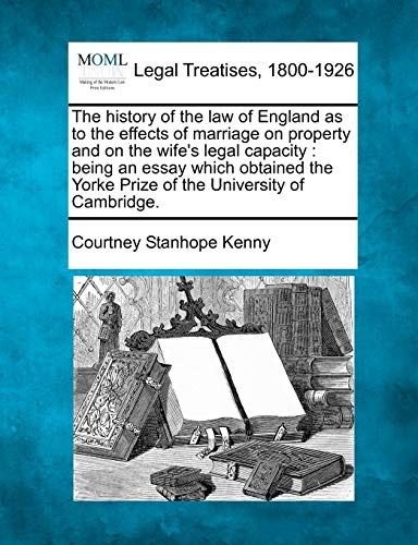 The History of the Law of England as to the Effects of Marriage on Property and on the Wifes Legal ...