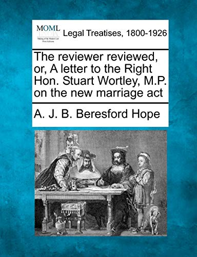 The reviewer reviewed, or, A letter to the Right Hon. Stuart Wortley, M.P. on the new marriage act:...