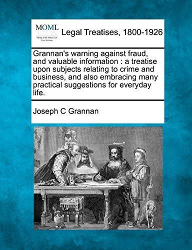 9781240094691: Grannan's warning against fraud, and valuable information: a treatise upon subjects relating to crime and business, and also embracing many practical suggestions for everyday life.