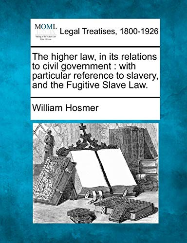 The Higher Law, in Its Relations to Civil Government: With Particular Reference to Slavery, and the...