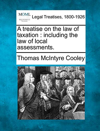 A Treatise on the Law of Taxation: Including the Law of Local Assessments.: Thomas McIntyre Cooley