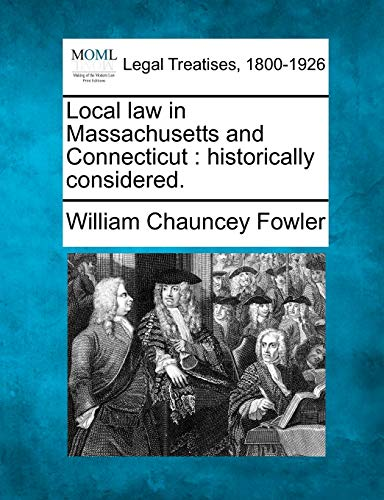 Local Law in Massachusetts and Connecticut: Historically Considered.: William Chauncey Fowler