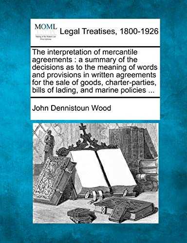 9781240102662: The interpretation of mercantile agreements: a summary of the decisions as to the meaning of words and provisions in written agreements for the sale ... bills of lading, and marine policies ...