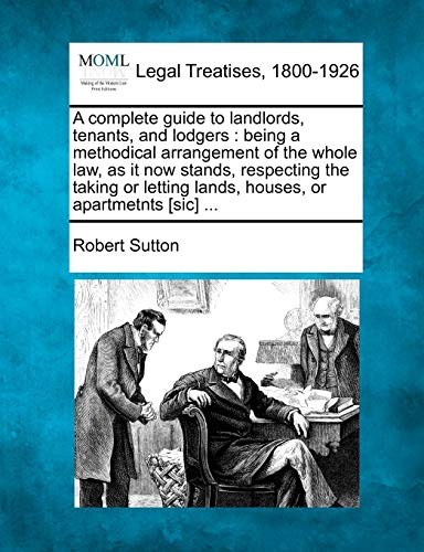 A Complete Guide to Landlords, Tenants, and Lodgers: Being a Methodical Arrangement of the Whole ...