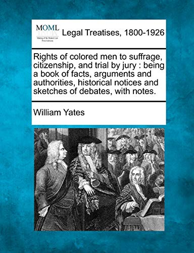 9781240105243: Rights of colored men to suffrage, citizenship, and trial by jury: being a book of facts, arguments and authorities, historical notices and sketches of debates, with notes.