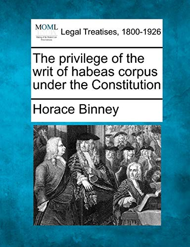 The privilege of the writ of habeas corpus under the Constitution: Horace Binney