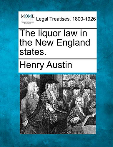 The liquor law in the New England states.: Henry Austin