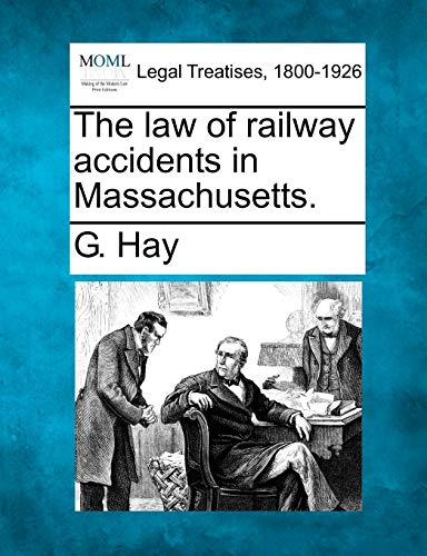 The law of railway accidents in Massachusetts.: G. Hay