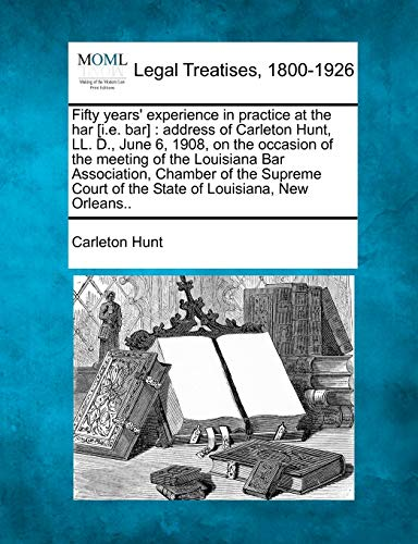 Fifty Years Experience in Practice at the Har I.E. Bar: Address of Carleton Hunt, LL. D., June 6, ...