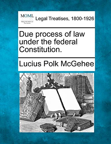 Due process of law under the federal Constitution.: Lucius Polk McGehee