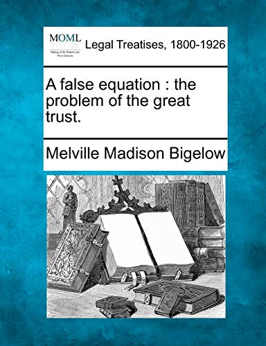 A False Equation: The Problem of the Great Trust.: Melville Madison Bigelow