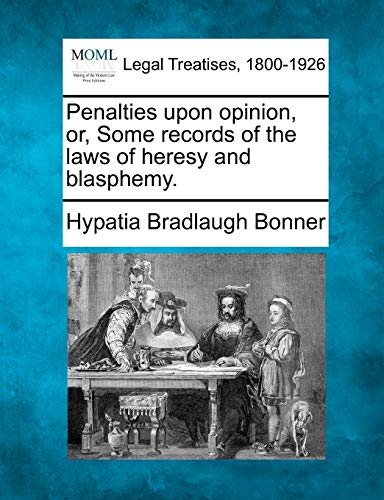 Penalties upon opinion, or, Some records of the laws of heresy and blasphemy.: Hypatia Bradlaugh ...