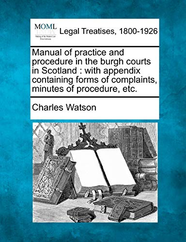 Manual of practice and procedure in the burgh courts in Scotland: with appendix containing forms of complaints, minutes of procedure, etc. (1240115989) by Watson, Charles