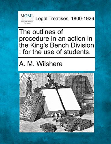 The Outlines of Procedure in an Action in the Kings Bench Division: For the Use of Students.: A. M....