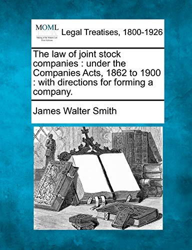 The Law of Joint Stock Companies: Under the Companies Acts, 1862 to 1900: With Directions for ...