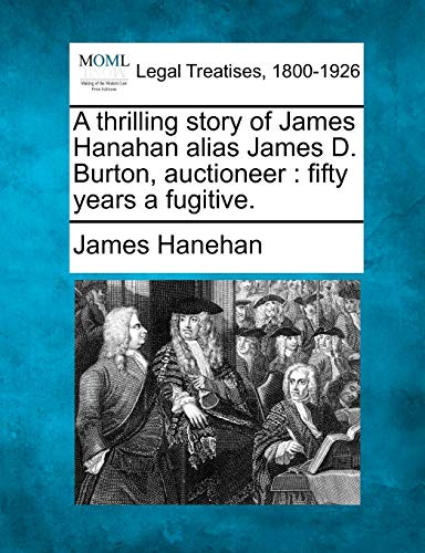 A Thrilling Story of James Hanahan Alias James D. Burton, Auctioneer: Fifty Years a Fugitive.: ...