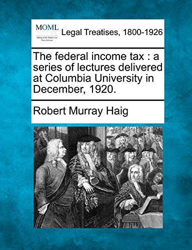 9781240120154: The federal income tax: a series of lectures delivered at Columbia University in December, 1920.