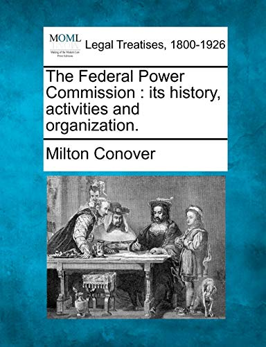 The Federal Power Commission: Its History, Activities and Organization.: Milton Conover