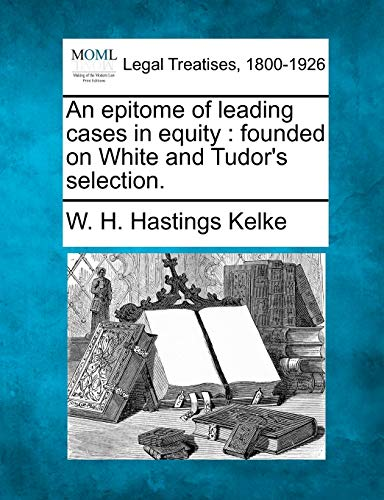 An Epitome of Leading Cases in Equity: Founded on White and Tudors Selection.: W. H. Hastings Kelke