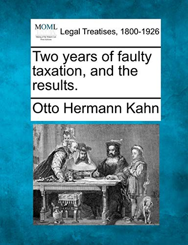 Two years of faulty taxation, and the results.: Otto Hermann Kahn