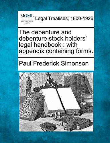 The Debenture and Debenture Stock Holders Legal Handbook: With Appendix Containing Forms.: Paul ...