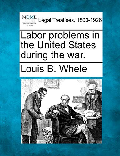 Labor problems in the United States during the war.: Louis B. Whele