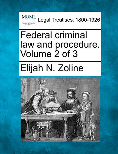 Federal criminal law and procedure. Volume 2 of 3: Elijah N. Zoline