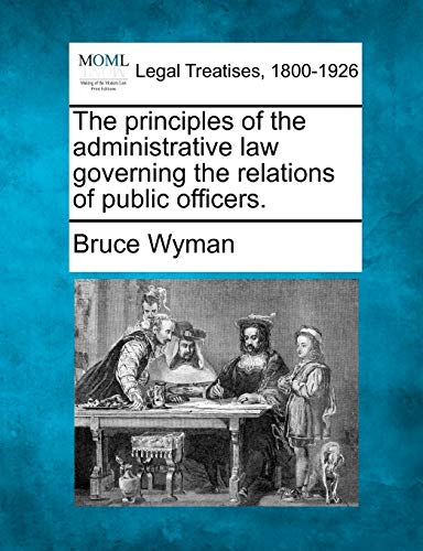 The principles of the administrative law governing the relations of public officers.: Bruce Wyman
