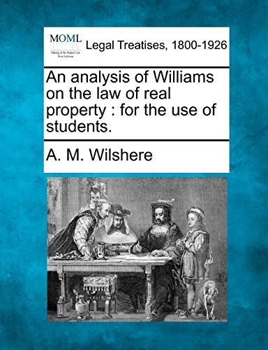 An Analysis of Williams on the Law of Real Property: For the Use of Students.: A. M. Wilshere