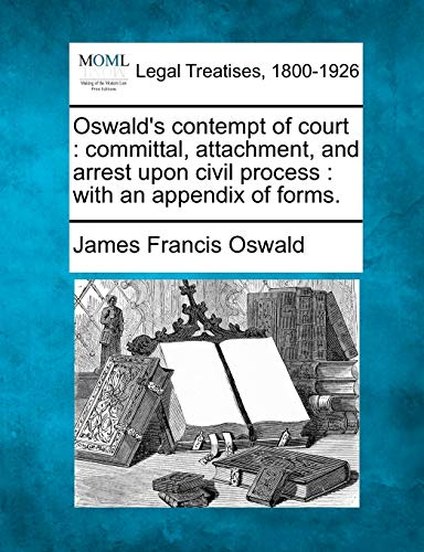 9781240134557: Oswald's contempt of court: committal, attachment, and arrest upon civil process : with an appendix of forms.