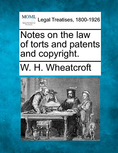 Notes on the law of torts and patents and copyright.: W. H. Wheatcroft