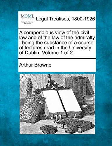 A Compendious View of the Civil Law and of the Law of the Admiralty: Being the Substance of a ...