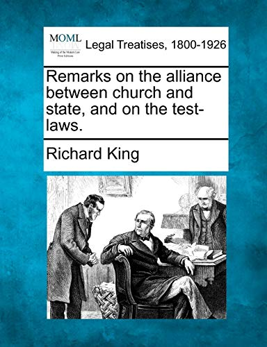 Remarks on the alliance between church and state, and on the test-laws.: Richard King